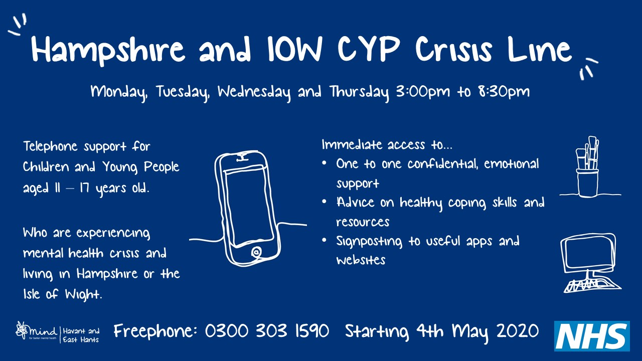Hampshire and IOW CYP Crisis Line, Mon - Thu 3.00 pm to 8.30pm. Telephone support for children and young people aged 11-17 years old who are experiencing mental health crsis.